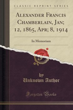 Alexander Francis Chamberlain, Jan; 12, 1865, Apr; 8, 1914-Author Unknown