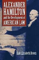 Alexander Hamilton and the Development of American Law-Brown Kate Elizabeth
