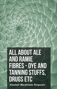 All About Ale And Ramie Fibres - Dye And Tanning Stuffs, Drugs Etc-Ferguson Alastair Mackenzie