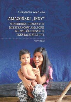 Amazoński Inny. Wizerunek rdzennych mieszkańców Amazonii we współczesnych tekstach kultury-Wierucka Aleksandra