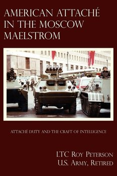 American Attache In The Moscow Maelstrom-Peterson U.S. Army Retired LTC Roy