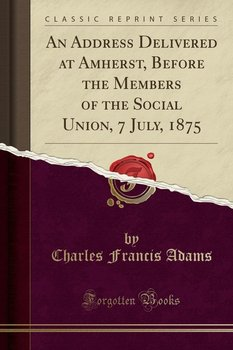 An Address Delivered at Amherst, Before the Members of the Social Union, 7 July, 1875 (Classic Reprint)-Adams Charles Francis