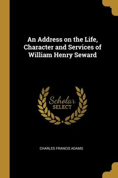 An Address on the Life, Character and Services of William Henry Seward - Adams Charles Francis