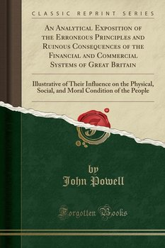 An Analytical Exposition of the Erroneous Principles and Ruinous Consequences of the Financial and Commercial Systems of Great Britain-Powell John