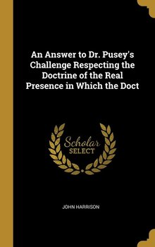 An Answer to Dr. Pusey's Challenge Respecting the Doctrine of the Real Presence in Which the Doct-Harrison John