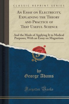 An Essay on Electricity, Explaining the Theory and Practice of That Useful Science-Adams George