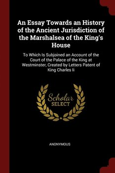 An Essay Towards an History of the Ancient Jurisdiction of the Marshalsea of the King's House-Anonymous