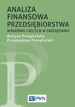 Analiza finansowa przedsiębiorstwa. Wskaźniki i decyzje w zarządzaniu-Pomykalska Bożyna, Pomykalski Przemysław