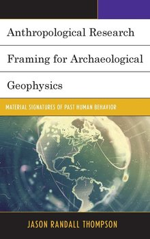 Anthropological Research Framing for Archaeological Geophysics - Thompson Jason Randall