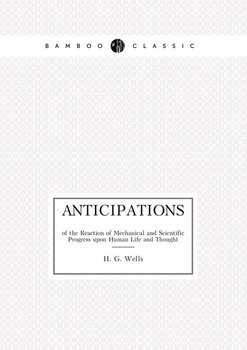 Anticipations of the Reaction of Mechanical and Scientific Progress upon Human Life and Thought - Wells H. G.
