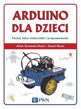 Arduino dla dzieci. Poznaj świat elektroniki i programowania-Żarowska-Mazur Alicja, Mazur Dawid