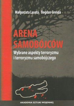 Arena samobójców. Wybrane aspekty terroryzmu i terroryzmu samobójczego - Lasota Małgorzata, Grenda Bogdan