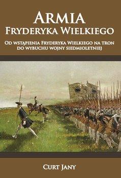 Armia Fryderyka Wielkiego. Od wstąpienia Fryderyka Wielkiego na tron do wybuchu wojny siedmioletniej-Curt Jany