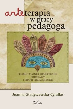 Arteterapia w pracy pedagoga. Teoretyczne i praktyczne podstawy terapii przez sztukę-Gładyszewska-Cylulko Joanna