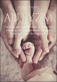 Autyzm. Zapobieganie zaburzeniom ze spektrum autyzmu, ich diagnozowanie i terapia oraz zalecenia dla rodziców-Melillo Robert