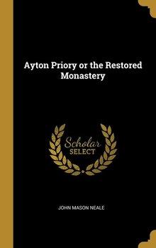 Ayton Priory or the Restored Monastery-Neale John Mason