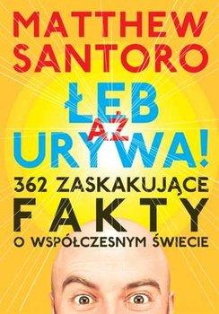 Aż łeb urywa! 362 zaskakujące fakty o wspólczesnym świecie-Santoro Matthew