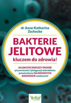Bakterie jelitowe kluczem do zdrowia. Najskuteczniejszy sposób przywrócenia  i pielęgnacji mikrobiomu potwierdzony najnowszymi badaniami naukowymi-Zschocke Anne Katharina
