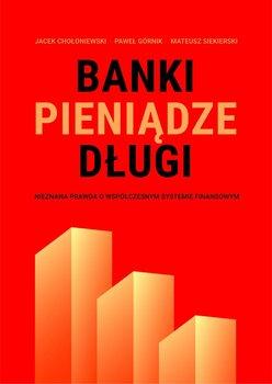 Banki, pieniądze, długi. Nieznana prawda o współczesnym systemie finansowym-Chołoniewski Jacek, Górnik Paweł, Siekierski Mateusz