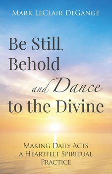 Be Still, Behold and Dance to the Divine - Degange Mark Leclair