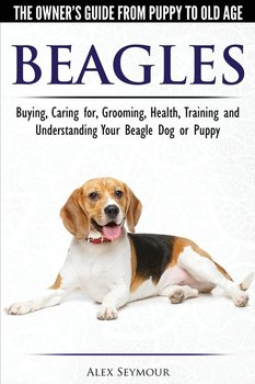 Beagles - The Owner's Guide from Puppy to Old Age - Choosing, Caring for, Grooming, Health, Training and Understanding Your Beagle Dog or Puppy - Seymour Alex