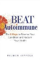 Beat Autoimmune: The 6 Keys to Reverse Your Condition and Reclaim Your Health-Kippola Palmer