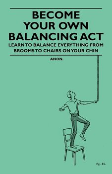 Become Your Own Balancing Act - Learn to Balance Everything from Brooms to Chairs on Your Chin-Anon