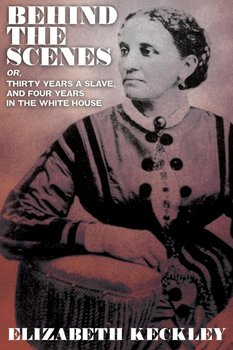 Behind the Scenes, Or, Thirty Years and Slave, and Four Years in the White House-Keckley Elizabeth