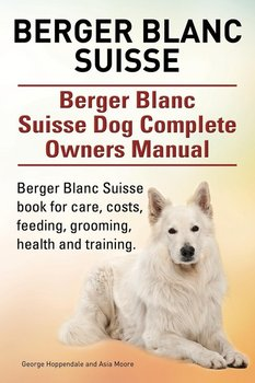 Berger Blanc Suisse. Berger Blanc Suisse Dog Complete Owners Manual. Berger Blanc Suisse book for care, costs, feeding, grooming, health and training.-Hoppendale George