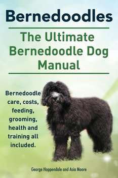 Bernedoodles. The Ultimate Bernedoodle Dog Manual. Bernedoodle care, costs, feeding, grooming, health and training all included.-Hoppendale George