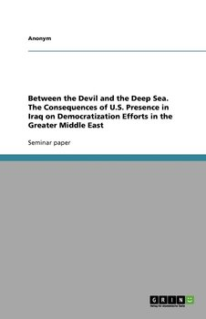 Between the Devil and the Deep Sea. The Consequences of U.S. Presence in Iraq on Democratization Efforts in the Greater Middle East - Anonym