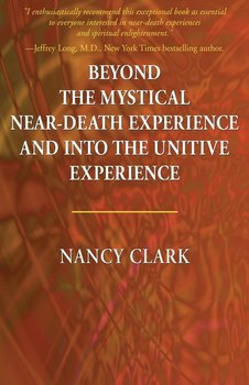 Beyond the Mystical Near-Death Experience and Into the Unitive Experience - Clark Nancy