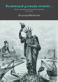 Bezdomnych gromady niemałe. Dyskurs imigracyjny na łamach prasy amerykańskiej (1875-1924)-Wasilewski Krzysztof