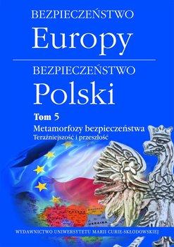 Bezpieczeństwo Europy. Bezpieczeństwo Polski. Tom 5. Metamorfozy bezpieczeństwa. Teraźniejszość i przeszłość-Opracowanie zbiorowe