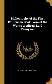 Bibliography of the First Editions in Book Form of the Works of Alfred, Lord Tennyson - Tennyson Alfred Lord