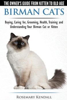 Birman Cats - The Owner's Guide from Kitten to Old Age - Buying, Caring For, Grooming, Health, Training, and Understanding Your Birman Cat or Kitten - Kendall Rosemary