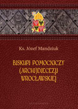 Biskupi pomocniczy (Archi)Diecezji Wrocławskiej-Mandziuk Józef