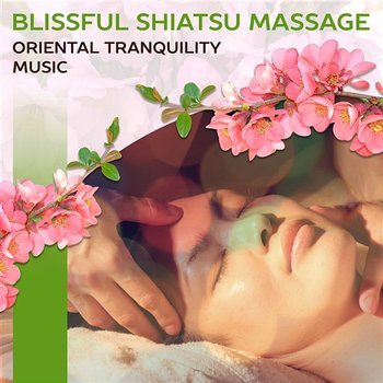 Blissful Shiatsu Massage: Oriental Tranquility Music - Revitilizing Spa Weekend, Healing Touch, Yoga Stretching, Aurveda, Welness & Massage Music - Sensual Massage to Aromatherapy Universe
