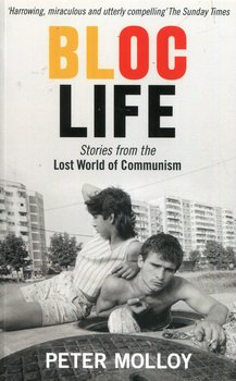 Bloc Life. Stories from the Lost World of Communism - Molloy Peter