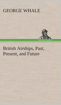 British Airships, Past, Present, and Future - Whale George