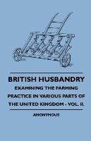 British Husbandry - Examining the Farming Practice in Various Parts of the United Kingdom - Vol. II.-Anon