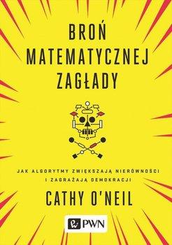 Broń matematycznej zagłady. Jak algorytmy zwiększają nierówności i zagrażają demokracji-O'Neil Cathy