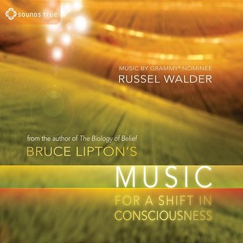 Bruce Lipton's Music For A Shift In Consciousness - Bruce Lipton & Russel Walder
