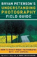 Bryan Peterson's Understanding Photography Field Guide: How to Shoot Great Photographs with Any Camera-Peterson Bryan