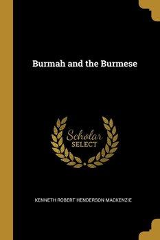 Burmah and the Burmese-Robert Henderson Mackenzie Kenneth