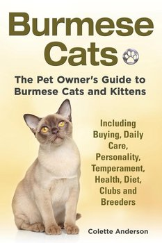 Burmese Cats, The Pet Owner's Guide to Burmese Cats and Kittens Including Buying, Daily Care, Personality, Temperament, Health, Diet, Clubs and Breeders - Anderson Colette