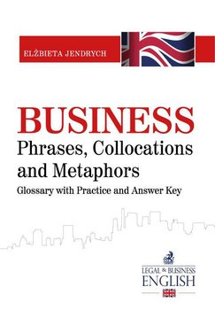 Business Phrases, Collocations and Metaphors. Glossary with Practice and Answer Key - Jendrych Elżbieta