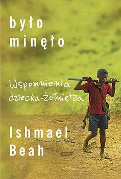 Było Minęło. Wspomnienia Dziecka-Żołnierza-Beah Ishmael