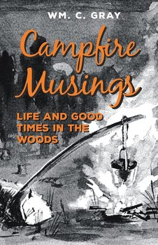 Campfire Musings - Life and Good Times in the Woods - Gray Wm. C.
