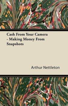 Cash From Your Camera - Making Money From Snapshots-Nettleton Arthur
